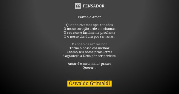 Paixão e Amor Quando estamos apaixonados O nosso coração arde em chamas O seu nome facilmente proclama E o nosso dia dura por semanas. O sonho de ser melhor Tor... Frase de Oswaldo Grimaldi.