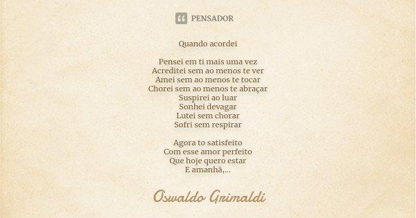 Quando acordei Pensei em ti mais uma vez Acreditei sem ao menos te ver Amei sem ao menos te tocar Chorei sem ao menos te abraçar Suspirei ao luar Sonhei devagar... Frase de Oswaldo Grimaldi.