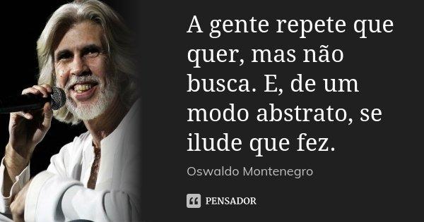 A gente repete que quer, mas não busca. E, de um modo abstrato, se ilude que fez.... Frase de Oswaldo Montenegro.