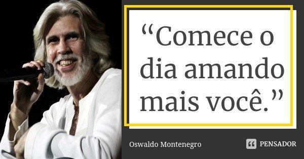 """""""Comece o dia amando mais você.""""... Frase de Oswaldo Montenegro.."""