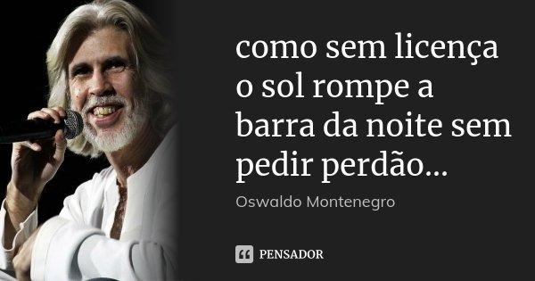 como sem licença o sol rompe a barra da noite sem pedir perdão...... Frase de Oswaldo Montenegro.