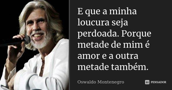 E que a minha loucura seja perdoada. Porque metade de mim é amor e a outra metade também.... Frase de Oswaldo Montenegro.
