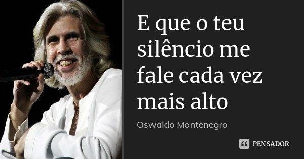 E que o teu silêncio me fale cada vez mais alto... Frase de Oswaldo Montenegro.