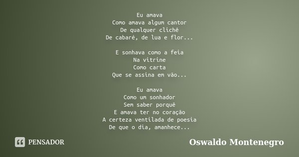 Eu amava Como amava algum cantor De qualquer clichê De cabaré, de lua e flor... E sonhava como a feia Na vitrine Como carta Que se assina em vão... Eu amava Com... Frase de Oswaldo Montenegro.