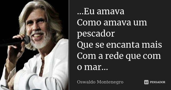 ...Eu amava Como amava um pescador Que se encanta mais Com a rede que com o mar...... Frase de Oswaldo Montenegro.