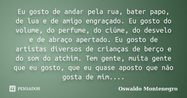 Eu gosto de andar pela rua, bater papo, de lua e de amigo engraçado. Eu gosto do volume, do perfume, do ciúme, do desvelo e de abraço apertado. Eu gosto de arti... Frase de Oswaldo Montenegro.
