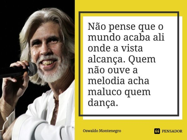 """Não pense que o mundo acaba ali aonde a vista alcança. Quem não ouve a melodia acha maluco quem dança.""""... Frase de Oswaldo Montenegro."""