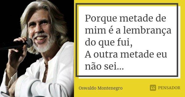 Porque metade de mim é a lembrança do que fui, A outra metade eu não sei...... Frase de Oswaldo Montenegro.