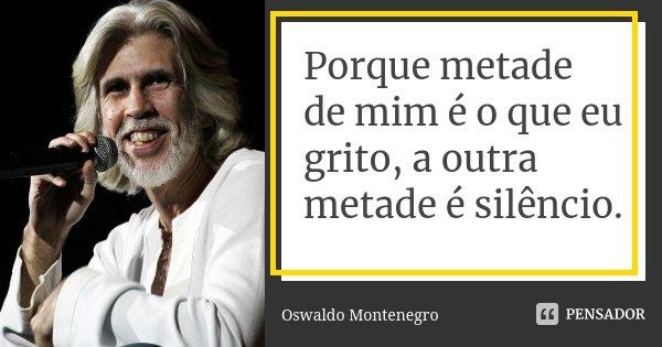 Porque metade de mim é o que eu grito, a outra metade é silêncio.... Frase de Oswaldo Montenegro.