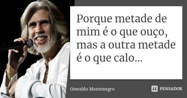 Porque metade de mim é o que ouço, mas a outra metade é o que calo...... Frase de Oswaldo Montenegro.