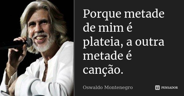 Porque metade de mim é plateia, a outra metade é canção.... Frase de Oswaldo Montenegro.