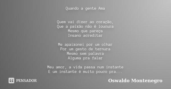 Quando a gente Ama Quem vai dizer ao coração, Que a paixão não é loucura Mesmo que pareça Insano acreditar Me apaixonei por um olhar Por um gesto de ternura Mes... Frase de Oswaldo Montenegro.