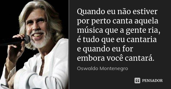 Quando eu não estiver por perto canta aquela música que a gente ria, é tudo que eu cantaria e quando eu for embora você cantará.... Frase de Oswaldo Montenegro.