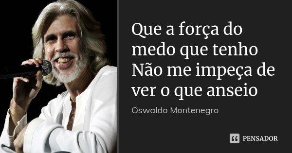 Que a força do medo que tenho Não me impeça de ver o que anseio... Frase de Oswaldo Montenegro.