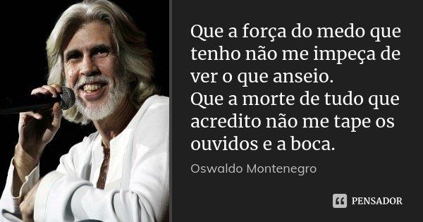 Que a força do medo que tenho não me impeça de ver o que anseio. Que a morte de tudo que acredito não me tape os ouvidos e a boca.... Frase de Oswaldo Montenegro.