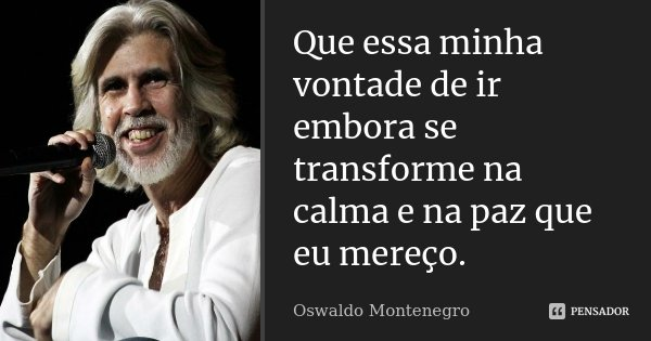 """""""Que essa minha vontade de ir embora se transforme na calma e na paz que eu mereço.""""... Frase de Oswaldo Montenegro."""