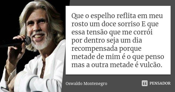 Que o espelho reflita em meu rosto um doce sorriso E que essa tensão que me corrói por dentro seja um dia recompensada porque metade de mim é o que penso mas a ... Frase de Oswaldo Montenegro.