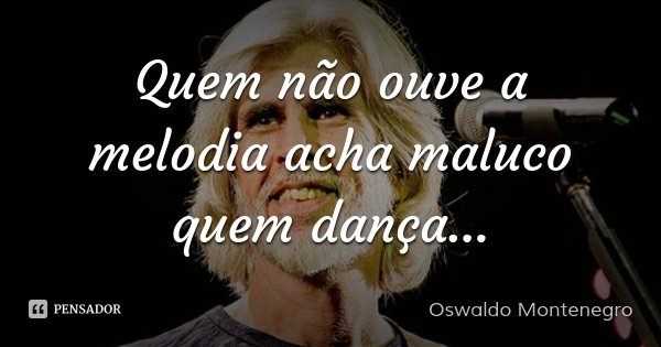 Quem não ouve a melodia acha maluco quem dança...... Frase de Oswaldo Montenegro.