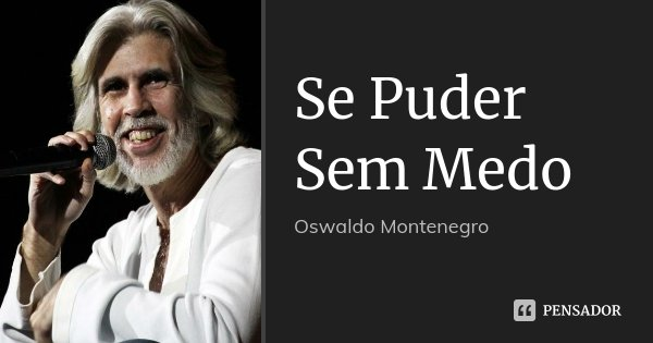Se Puder Sem Medo... Frase de Oswaldo Montenegro.