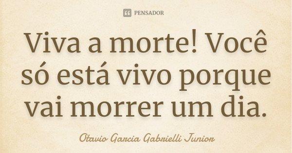 Viva a morte! Você só está vivo porque vai morrer um dia.... Frase de Otavio Garcia Gabrielli Junior.