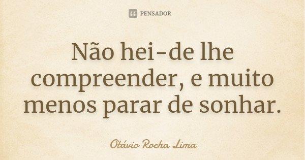 Não hei-de lhe compreender, e muito menos parar de sonhar.... Frase de Otávio Rocha Lima.