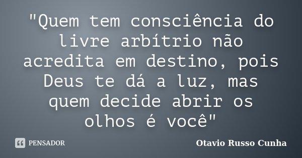 """""""Quem tem consciência do livre arbítrio não acredita em destino, pois Deus te dá a luz, mas quem decide abrir os olhos é você""""... Frase de Otavio Russo Cunha."""