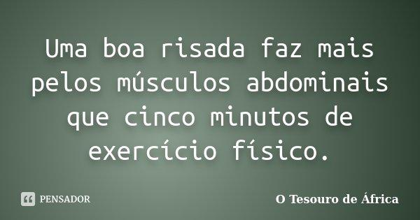 Uma boa risada faz mais pelos músculos abdominais que cinco minutos de exercício físico.... Frase de O Tesouro de África.