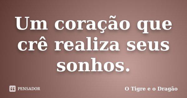 Um coração que crê realiza seus sonhos.... Frase de O Tigre e o Dragão.