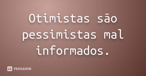 Otimistas são pessimistas mal informados.... Frase de Desconhecido.
