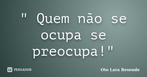 """"""" Quem não se ocupa se preocupa!""""... Frase de Oto Lara Resende."""