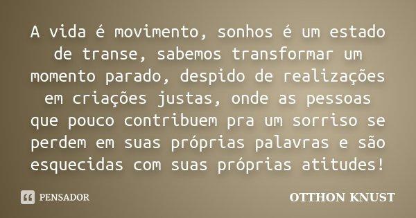 A vida é movimento, sonhos é um estado de transe, sabemos transformar um momento parado, despido de realizações em criações justas, onde as pessoas que pouco co... Frase de Otthon Knust.