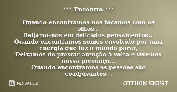 *** Encontro *** Quando encontramos nos tocamos com os olhos... Beijamo-nos em delicados pensamentos... Quando encontramos somos envolvido por uma energia que f... Frase de Otthon Knust.