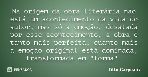 Na origem da obra literária não está um acontecimento da vida do autor, mas só a emoção, desatada por esse acontecimento; a obra é tanto mais perfeita, quanto m... Frase de Otto Carpeaux.