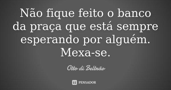 NÃO FIQUE FEITO O BANCO DA PRAÇA QUE ESTÁ SEMPRE ESPERNDO POR ALGUÉM. MEXA-SE.... Frase de Otto di Beltrão.