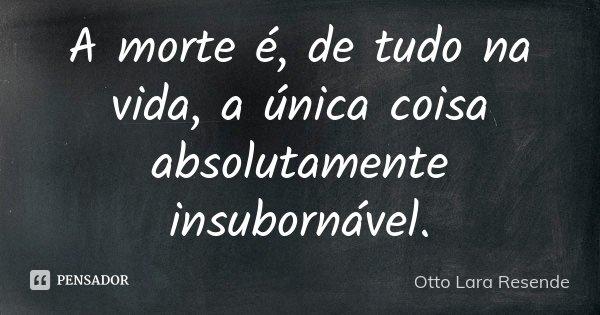 A morte é, de tudo na vida, a única coisa absolutamente insubornável.... Frase de Otto Lara Resende.