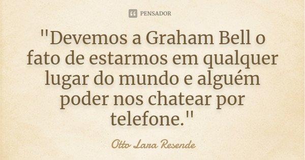 """""""Devemos a Graham Bell o fato de estarmos em qualquer lugar do mundo e alguém poder nos chatear por telefone.""""... Frase de Otto Lara Resende."""