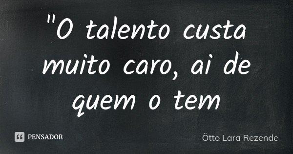 """""""O talento custa muito caro, ai de quem o tem... Frase de Ötto Lara Rezende."""