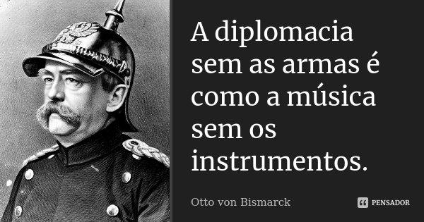 A diplomacia sem as armas é como a música sem os instrumentos.... Frase de Otto von Bismarck.