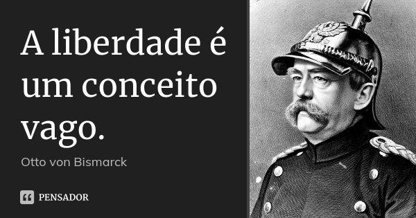 A liberdade é um conceito vago.... Frase de Otto von Bismarck.