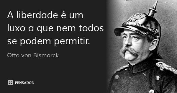 A liberdade é um luxo a que nem todos se podem permitir.... Frase de Otto von Bismarck.