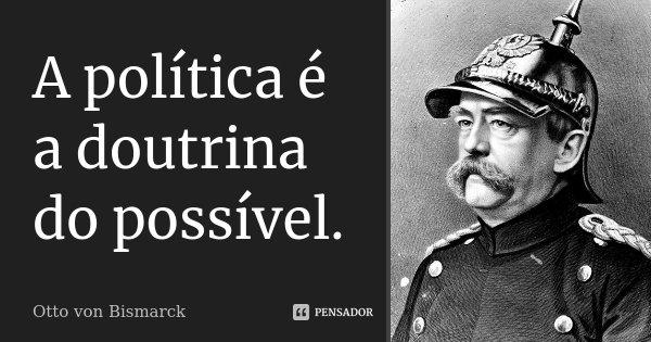 A política é a doutrina do possível.... Frase de Otto von Bismarck.