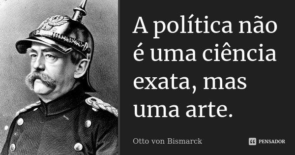 A política não é uma ciência exata, mas uma arte.... Frase de Otto von Bismarck.