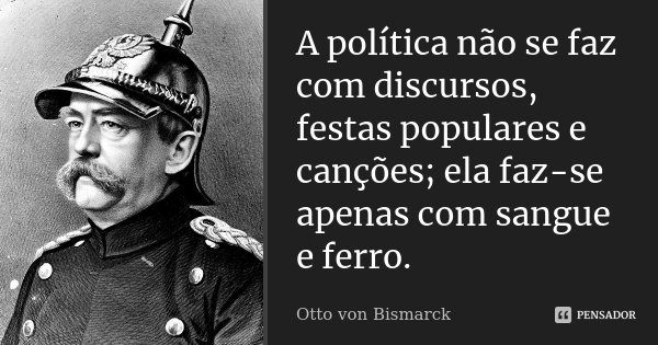 A política não se faz com discursos, festas populares e canções; ela faz-se apenas com sangue e ferro.... Frase de Otto von Bismarck.