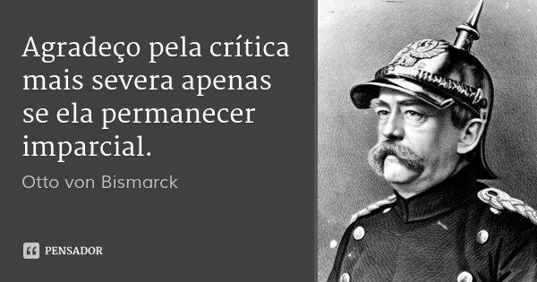 Agradeço pela crítica mais severa apenas se ela permanecer imparcial.... Frase de Otto von Bismarck.
