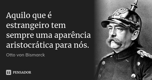 Aquilo que é estrangeiro tem sempre uma aparência aristocrática para nós.... Frase de Otto von Bismarck.