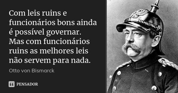 Com leis ruins e funcionários bons ainda é possível governar. Mas com funcionários ruins as melhores leis não servem para nada.... Frase de Otto von Bismarck.