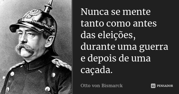 Nunca se mente tanto como antes das eleições, durante uma guerra e depois de uma caçada.... Frase de Otto von Bismarck.