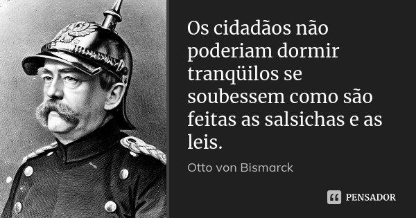 Os cidadãos não poderiam dormir tranqüilos se soubessem como são feitas as salsichas e as leis.... Frase de Otto von Bismarck.