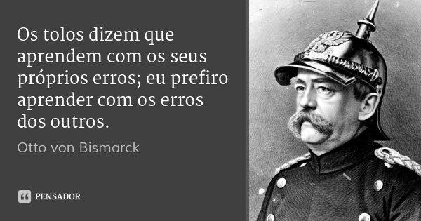 Os tolos dizem que aprendem com os seus próprios erros; eu prefiro aprender com os erros dos outros.... Frase de Otto von Bismarck.
