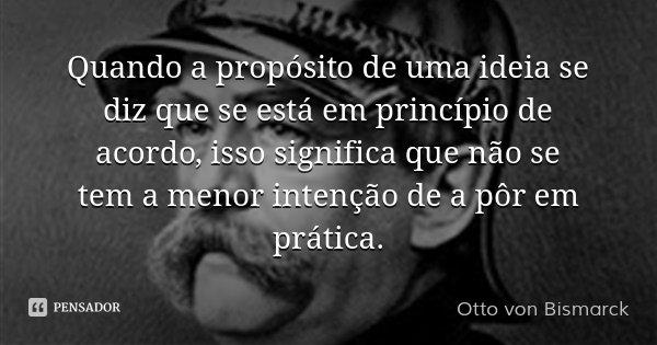 Quando a propósito de uma ideia se diz que se está em princípio de acordo, isso significa que não se tem a menor intenção de a pôr em prática.... Frase de Otto von Bismarck.